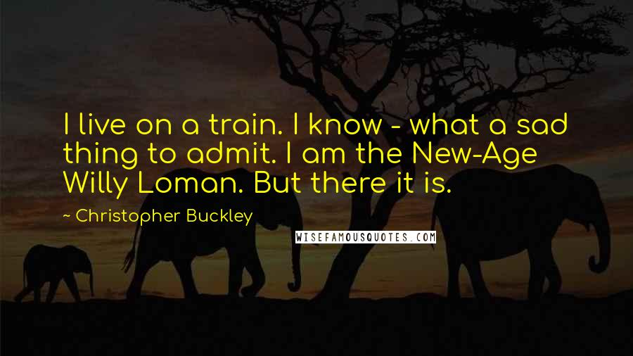 Christopher Buckley quotes: I live on a train. I know - what a sad thing to admit. I am the New-Age Willy Loman. But there it is.