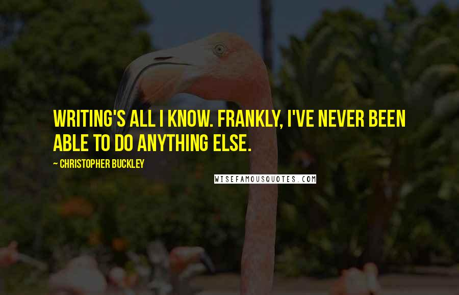 Christopher Buckley quotes: Writing's all I know. Frankly, I've never been able to do anything else.