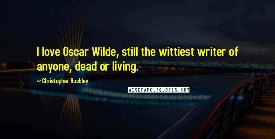 Christopher Buckley quotes: I love Oscar Wilde, still the wittiest writer of anyone, dead or living.