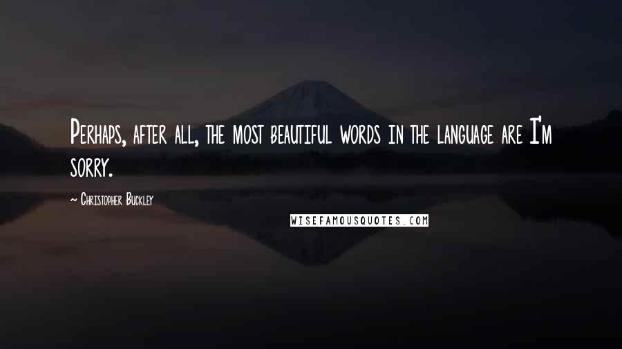 Christopher Buckley quotes: Perhaps, after all, the most beautiful words in the language are I'm sorry.