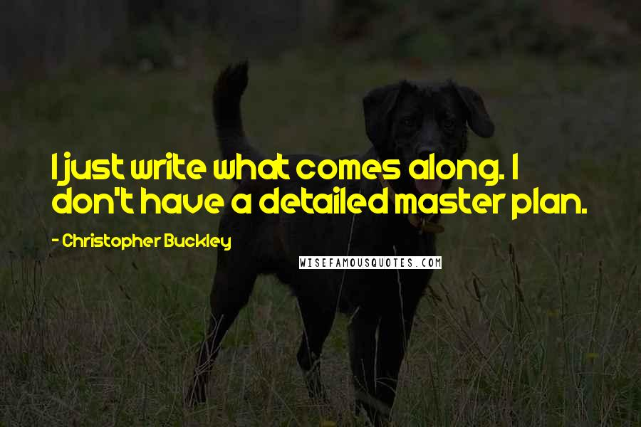 Christopher Buckley quotes: I just write what comes along. I don't have a detailed master plan.
