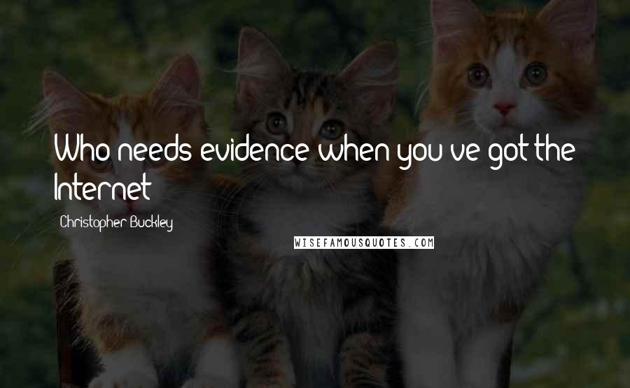 Christopher Buckley quotes: Who needs evidence when you've got the Internet?