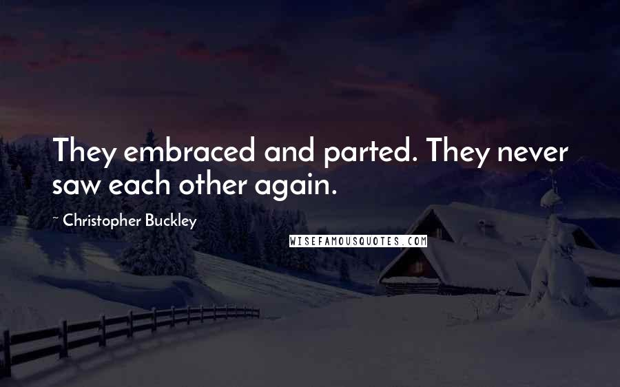 Christopher Buckley quotes: They embraced and parted. They never saw each other again.