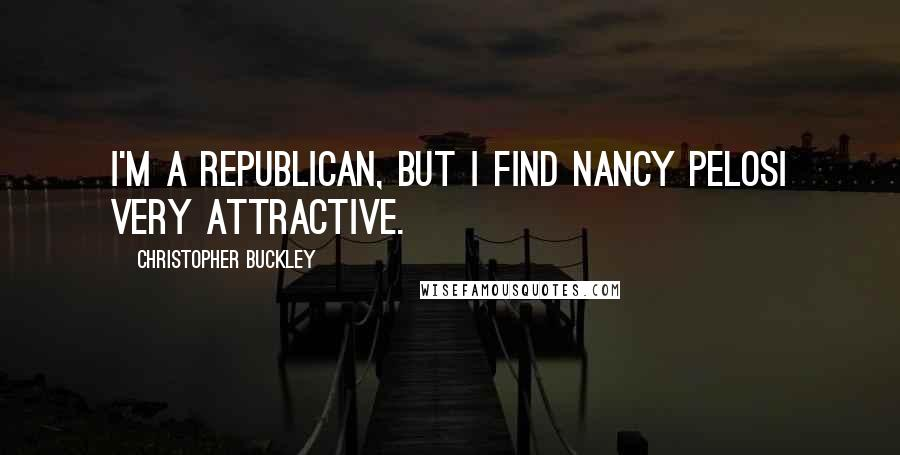 Christopher Buckley quotes: I'm a Republican, but I find Nancy Pelosi very attractive.