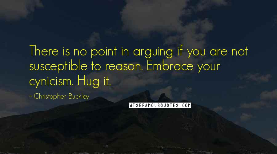 Christopher Buckley quotes: There is no point in arguing if you are not susceptible to reason. Embrace your cynicism. Hug it.