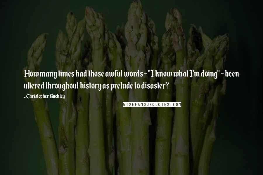 "Christopher Buckley quotes: How many times had those awful words - ""I know what I'm doing"" - been uttered throughout history as prelude to disaster?"