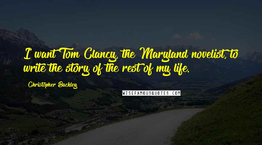 Christopher Buckley quotes: I want Tom Clancy, the Maryland novelist, to write the story of the rest of my life.