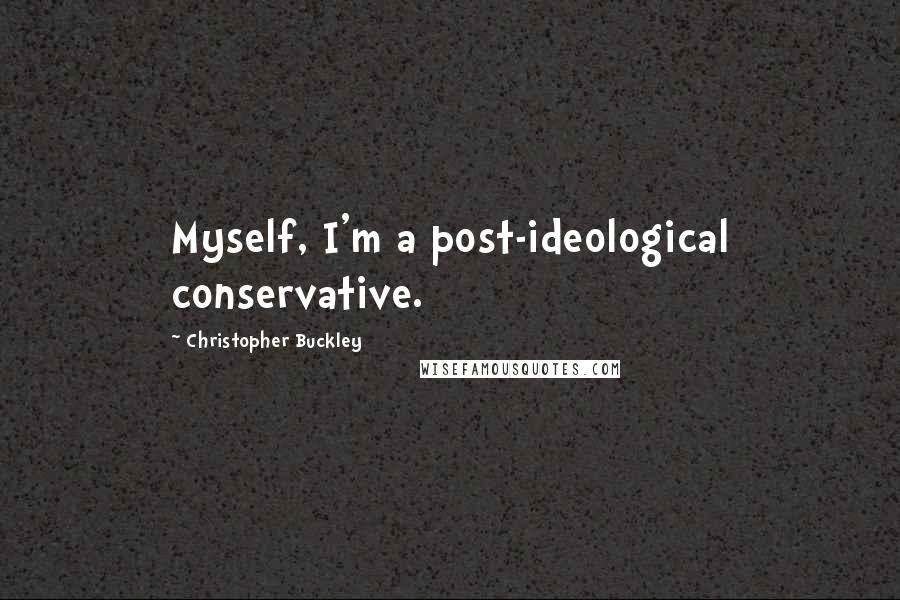 Christopher Buckley quotes: Myself, I'm a post-ideological conservative.