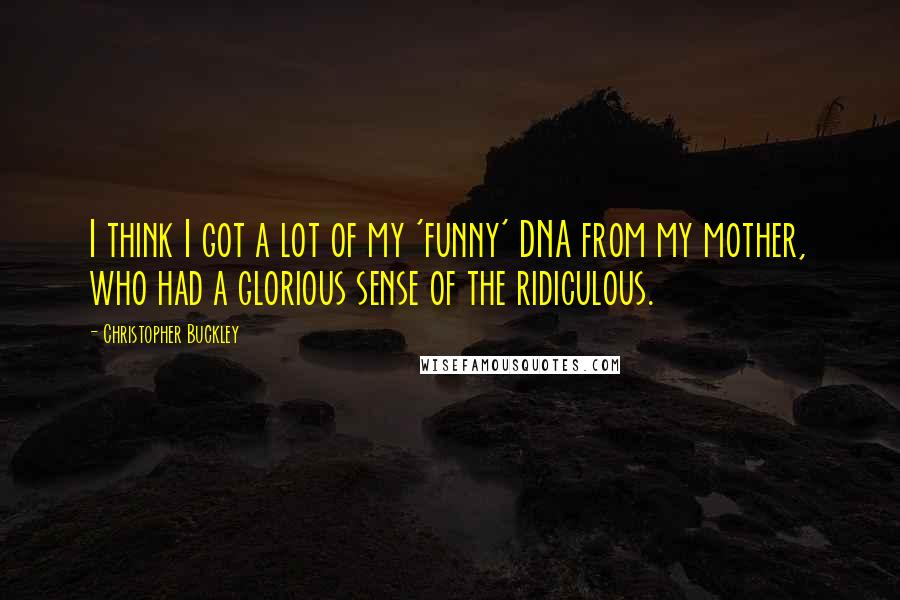 Christopher Buckley quotes: I think I got a lot of my 'funny' DNA from my mother, who had a glorious sense of the ridiculous.