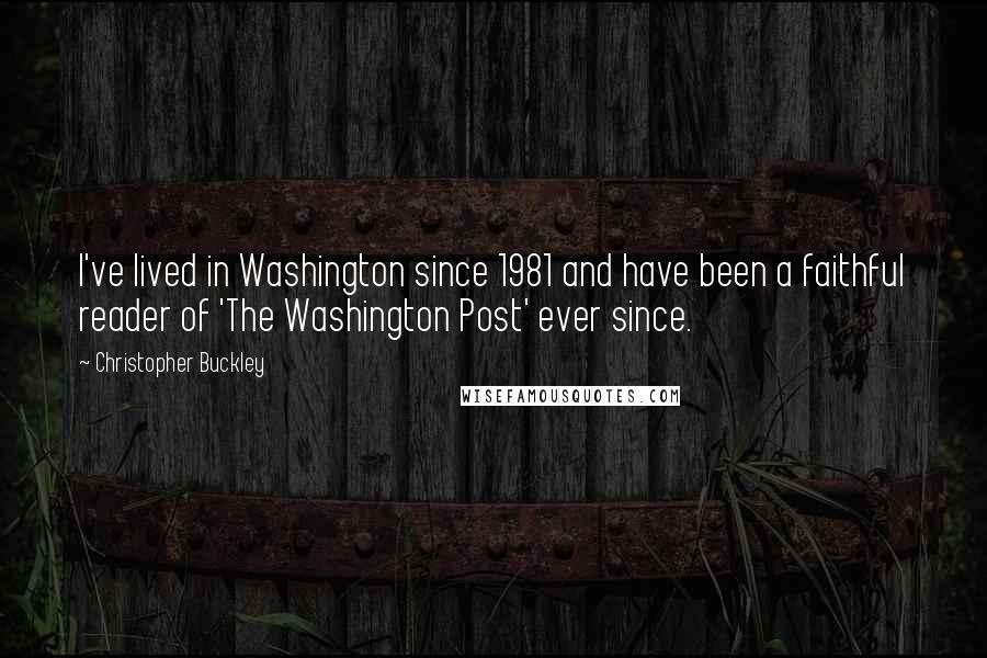 Christopher Buckley quotes: I've lived in Washington since 1981 and have been a faithful reader of 'The Washington Post' ever since.