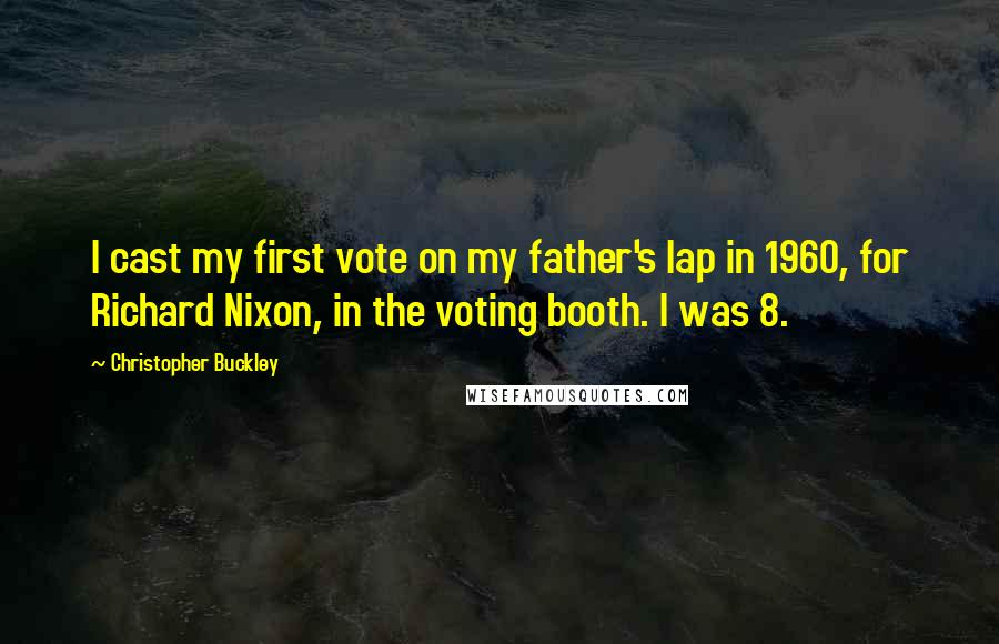 Christopher Buckley quotes: I cast my first vote on my father's lap in 1960, for Richard Nixon, in the voting booth. I was 8.