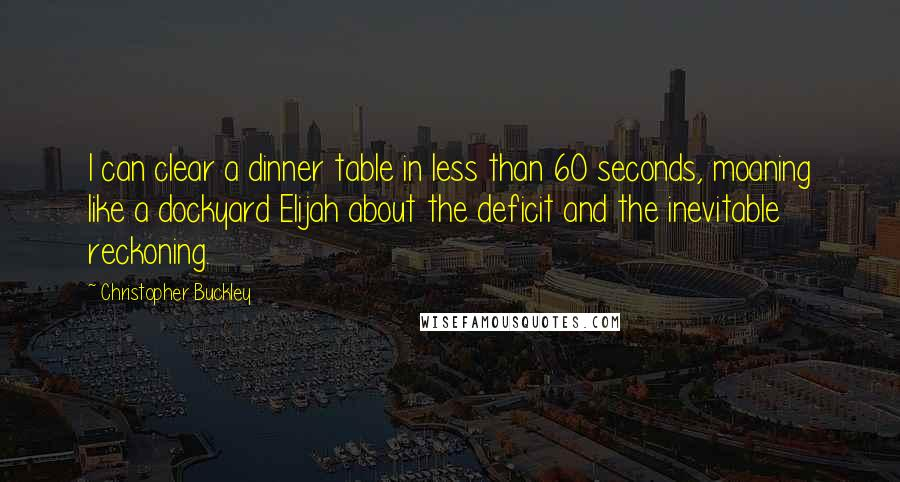 Christopher Buckley quotes: I can clear a dinner table in less than 60 seconds, moaning like a dockyard Elijah about the deficit and the inevitable reckoning.
