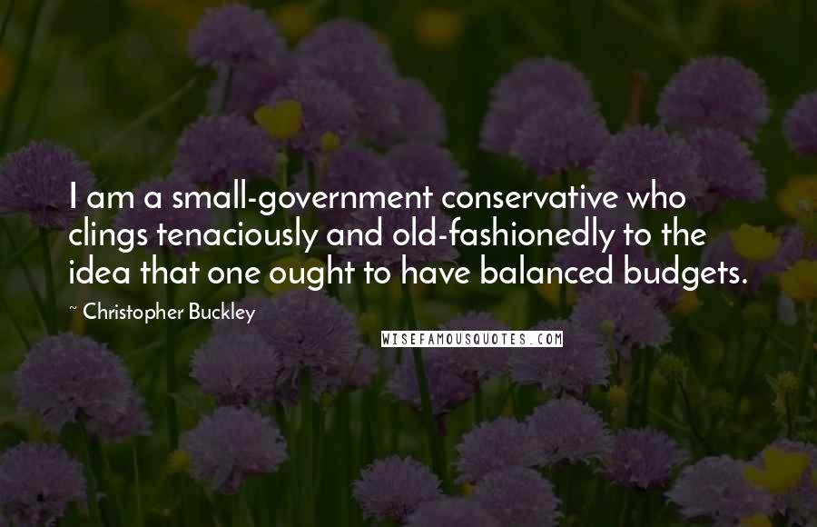 Christopher Buckley quotes: I am a small-government conservative who clings tenaciously and old-fashionedly to the idea that one ought to have balanced budgets.