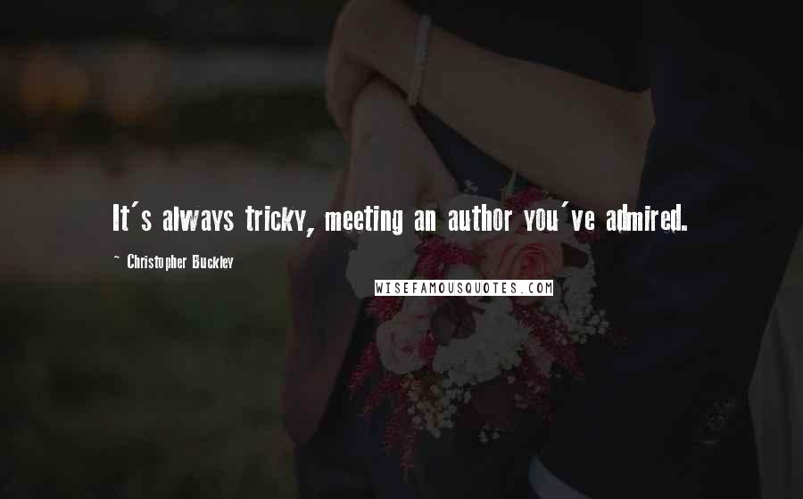 Christopher Buckley quotes: It's always tricky, meeting an author you've admired.