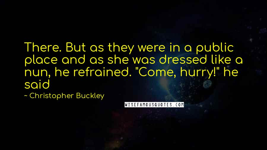 "Christopher Buckley quotes: There. But as they were in a public place and as she was dressed like a nun, he refrained. ""Come, hurry!"" he said"