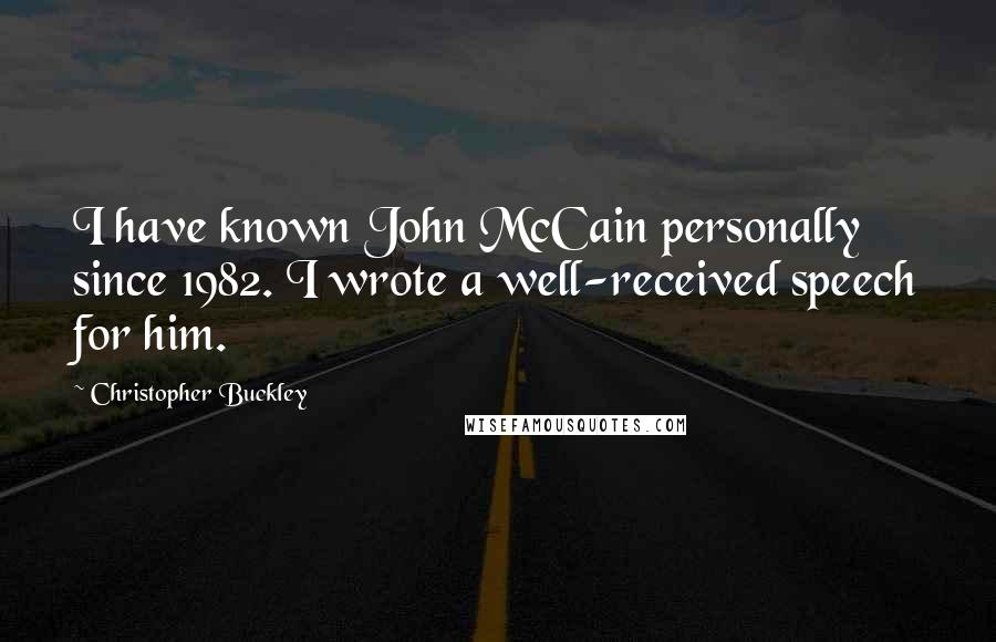 Christopher Buckley quotes: I have known John McCain personally since 1982. I wrote a well-received speech for him.