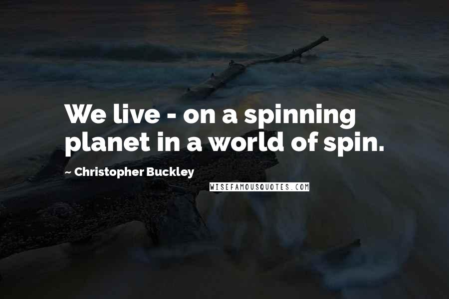 Christopher Buckley quotes: We live - on a spinning planet in a world of spin.