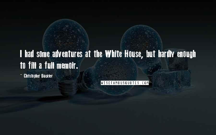 Christopher Buckley quotes: I had some adventures at the White House, but hardly enough to fill a full memoir.