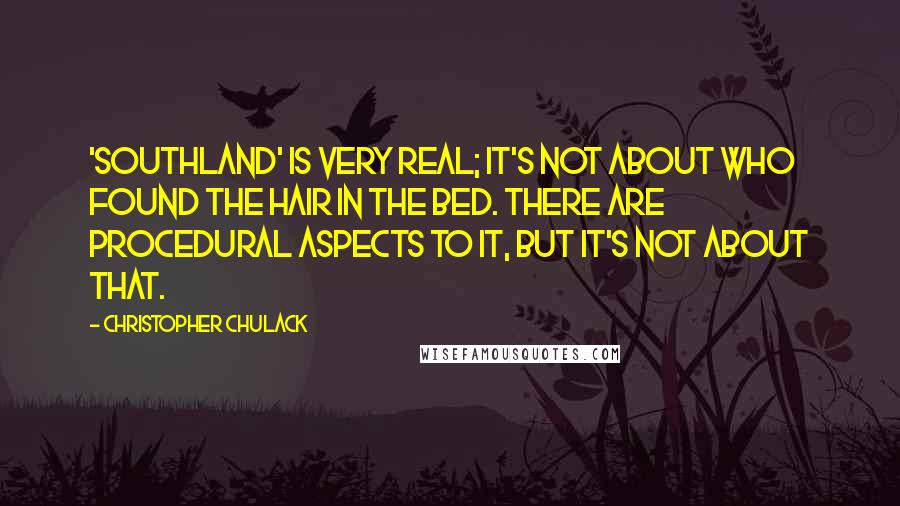 Christopher Chulack quotes: 'Southland' is very real; it's not about who found the hair in the bed. There are procedural aspects to it, but it's not about that.