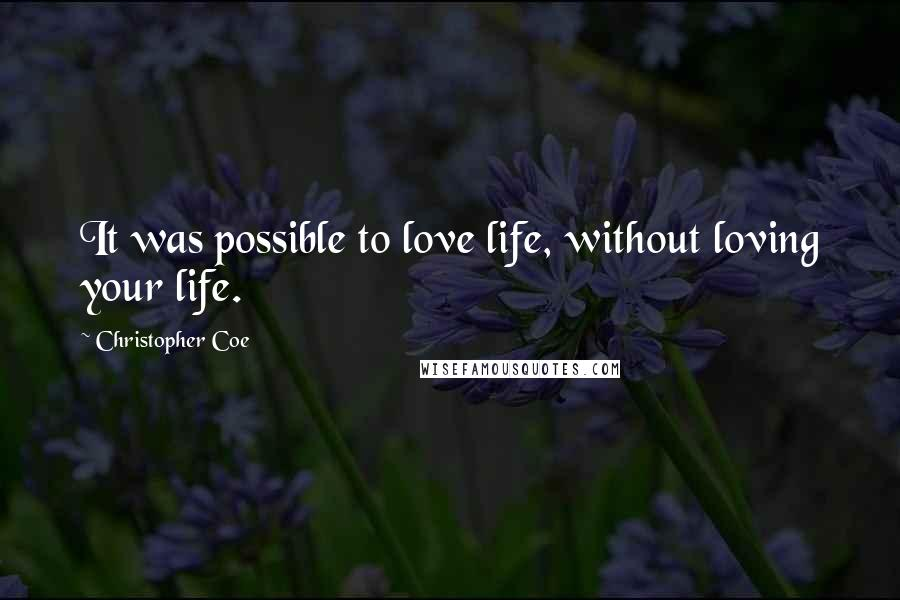Christopher Coe quotes: It was possible to love life, without loving your life.