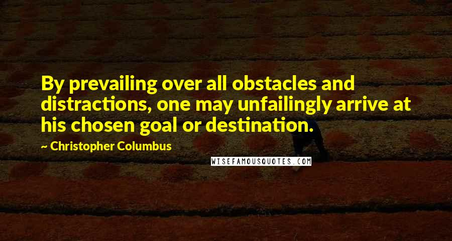 Christopher Columbus quotes: By prevailing over all obstacles and distractions, one may unfailingly arrive at his chosen goal or destination.