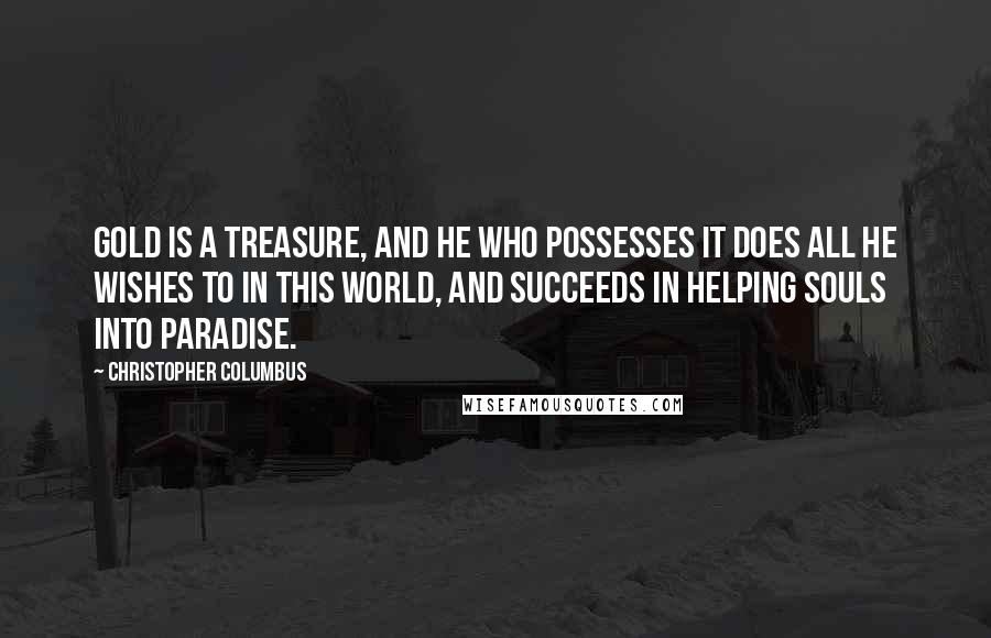 Christopher Columbus quotes: Gold is a treasure, and he who possesses it does all he wishes to in this world, and succeeds in helping souls into paradise.