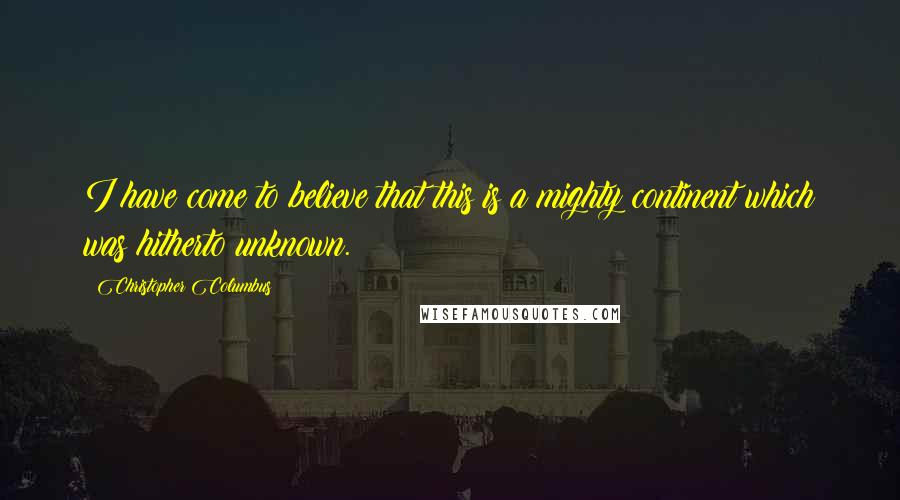 Christopher Columbus quotes: I have come to believe that this is a mighty continent which was hitherto unknown.