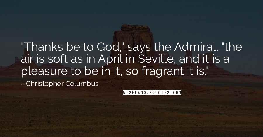 "Christopher Columbus quotes: ""Thanks be to God,"" says the Admiral, ""the air is soft as in April in Seville, and it is a pleasure to be in it, so fragrant it is."""
