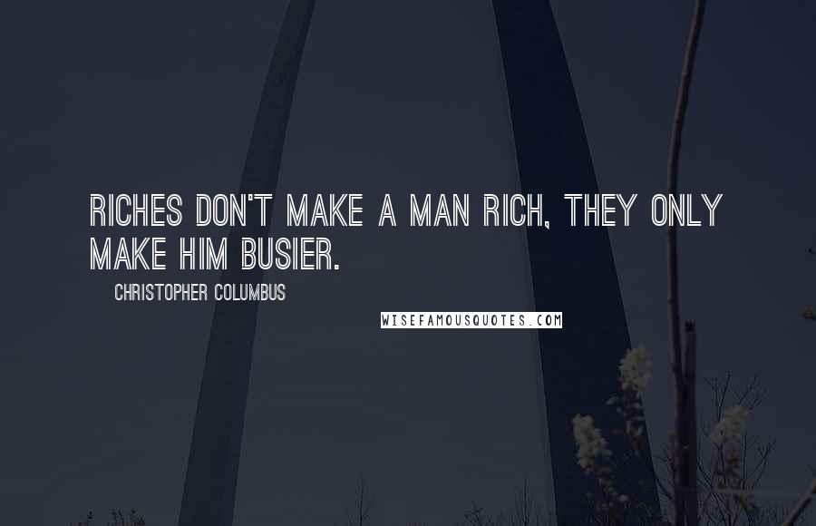 Christopher Columbus quotes: Riches don't make a man rich, they only make him busier.