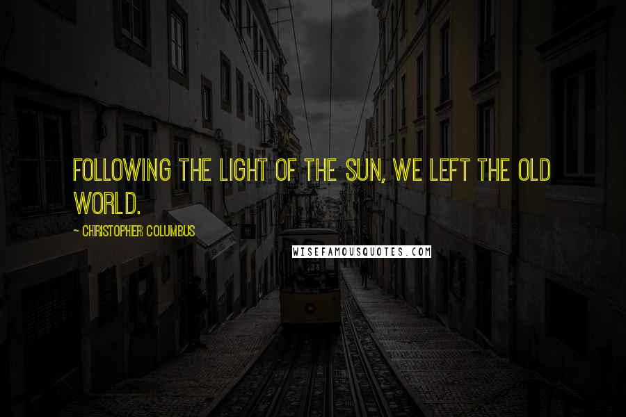 Christopher Columbus quotes: Following the light of the sun, we left the Old World.