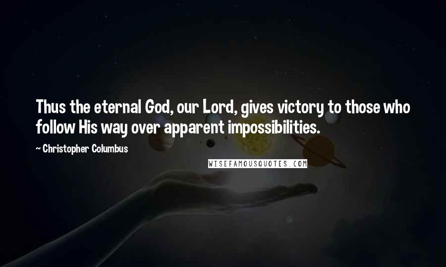 Christopher Columbus quotes: Thus the eternal God, our Lord, gives victory to those who follow His way over apparent impossibilities.