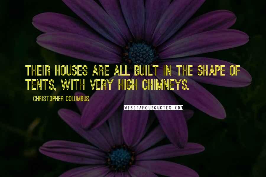 Christopher Columbus quotes: Their houses are all built in the shape of tents, with very high chimneys.