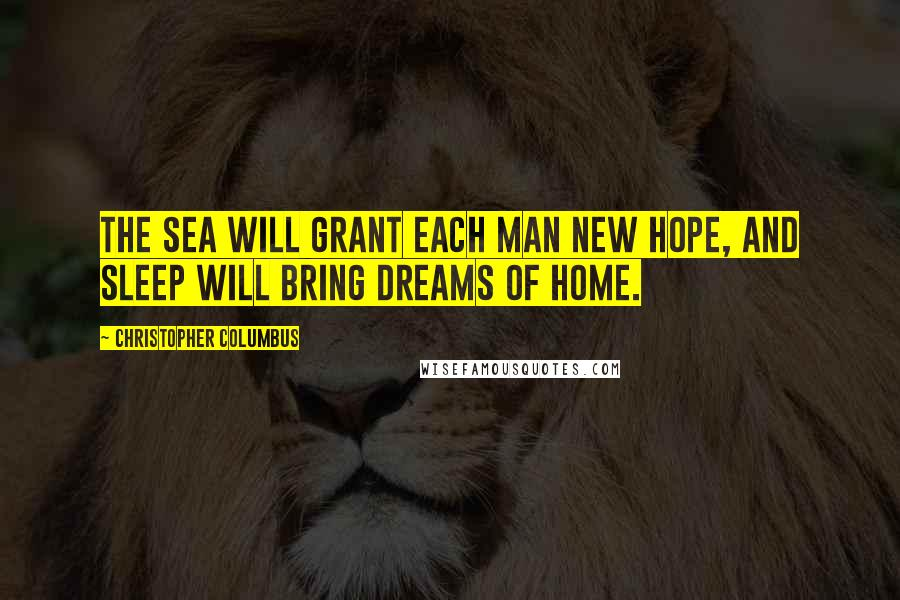 Christopher Columbus quotes: The sea will grant each man new hope, and sleep will bring dreams of home.