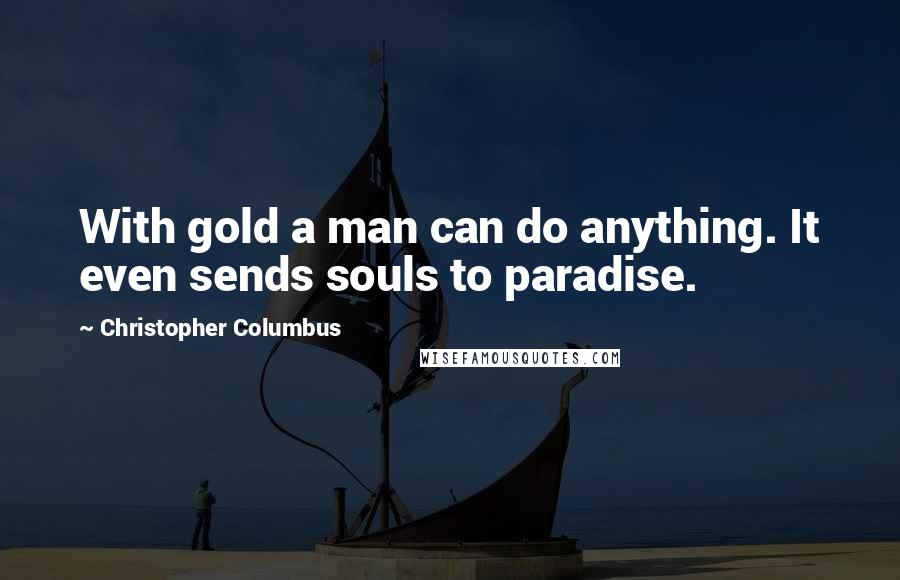 Christopher Columbus quotes: With gold a man can do anything. It even sends souls to paradise.