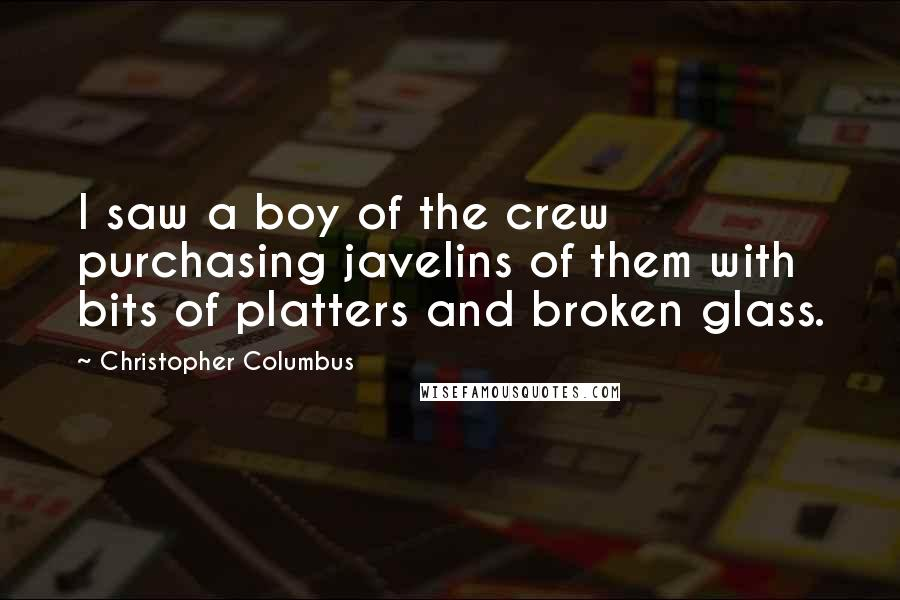 Christopher Columbus quotes: I saw a boy of the crew purchasing javelins of them with bits of platters and broken glass.