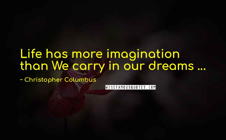 Christopher Columbus quotes: Life has more imagination than We carry in our dreams ...