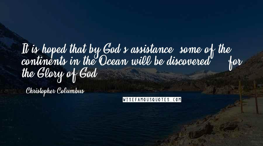 Christopher Columbus quotes: It is hoped that by God's assistance, some of the continents in the Ocean will be discovered ... for the Glory of God.