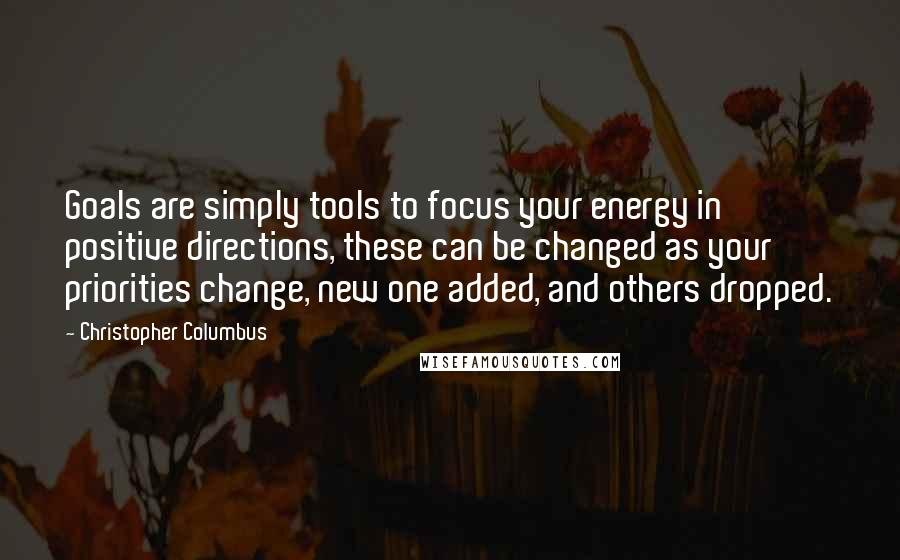 Christopher Columbus quotes: Goals are simply tools to focus your energy in positive directions, these can be changed as your priorities change, new one added, and others dropped.