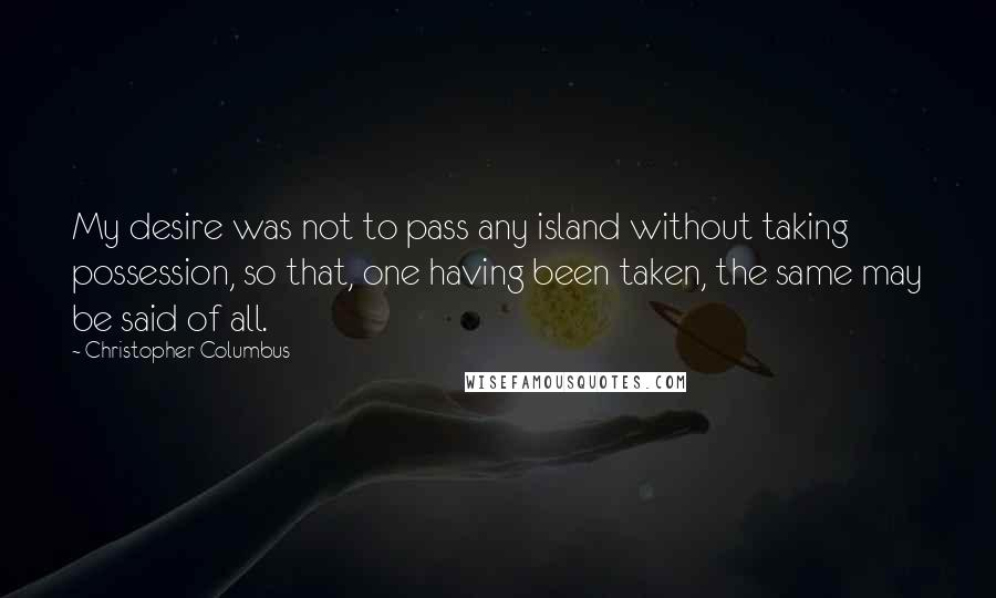 Christopher Columbus quotes: My desire was not to pass any island without taking possession, so that, one having been taken, the same may be said of all.