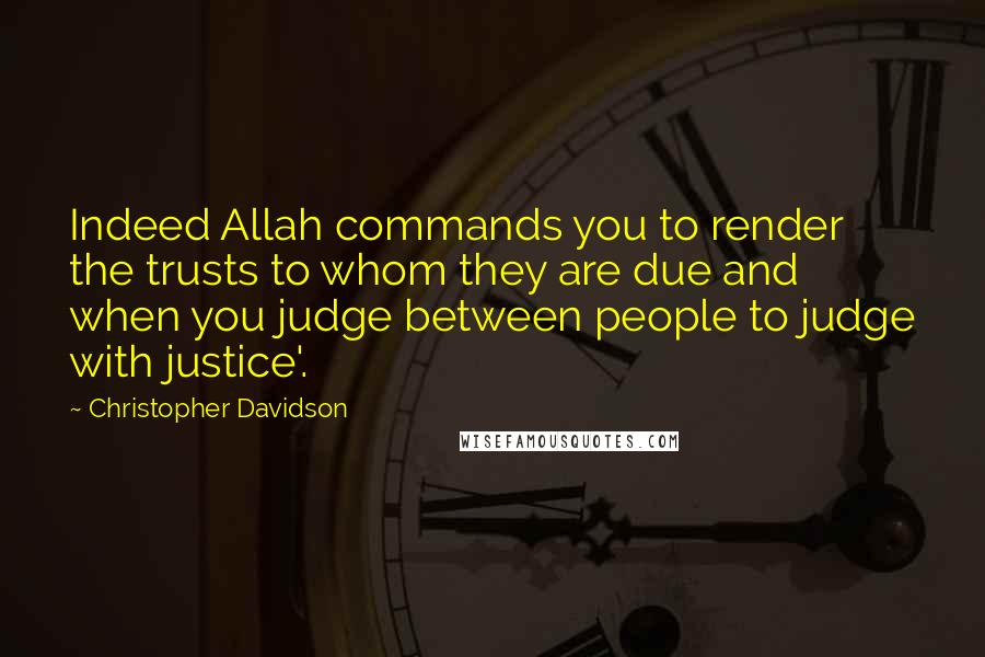Christopher Davidson quotes: Indeed Allah commands you to render the trusts to whom they are due and when you judge between people to judge with justice'.