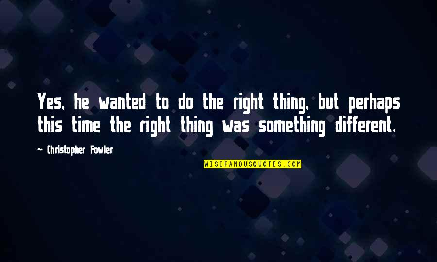 Christopher Fowler Quotes By Christopher Fowler: Yes, he wanted to do the right thing,