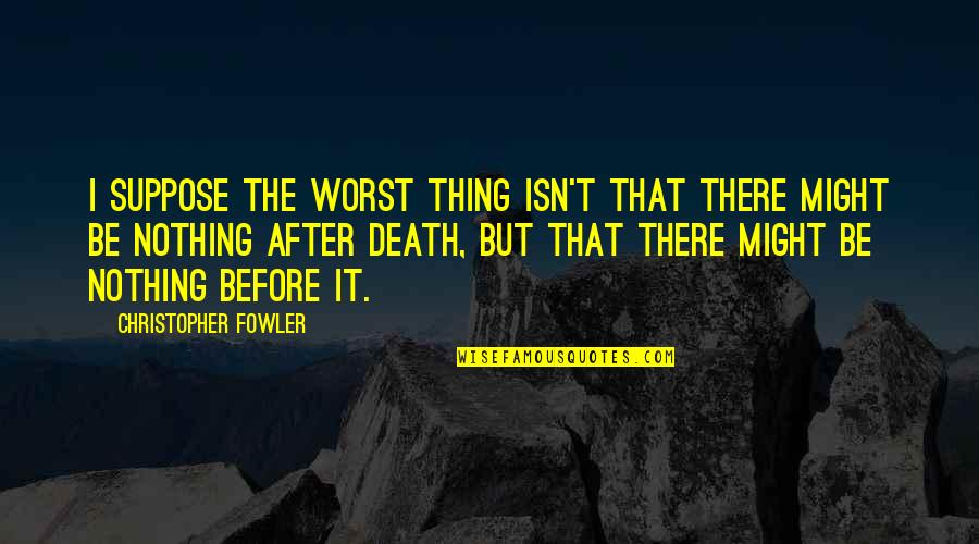 Christopher Fowler Quotes By Christopher Fowler: I suppose the worst thing isn't that there