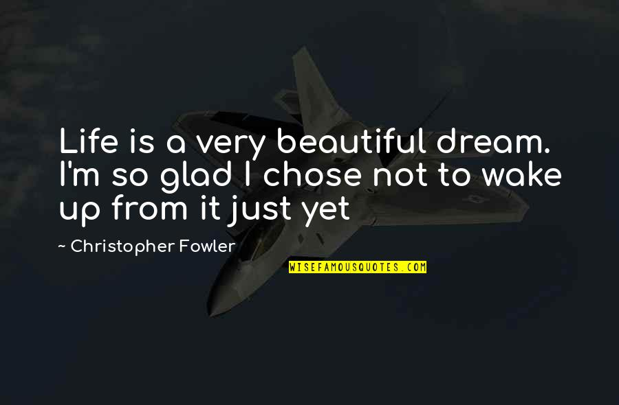 Christopher Fowler Quotes By Christopher Fowler: Life is a very beautiful dream. I'm so