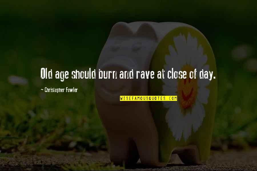 Christopher Fowler Quotes By Christopher Fowler: Old age should burn and rave at close