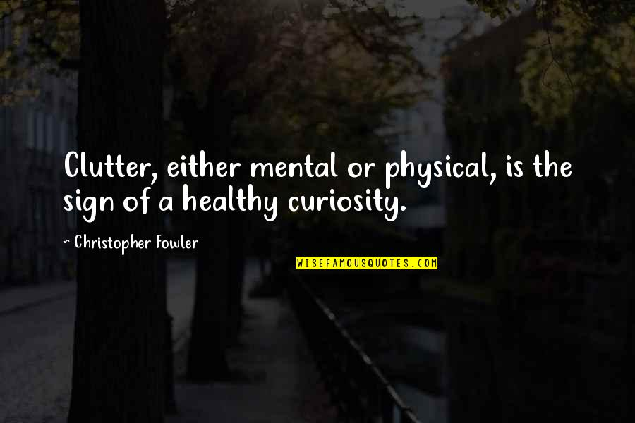 Christopher Fowler Quotes By Christopher Fowler: Clutter, either mental or physical, is the sign