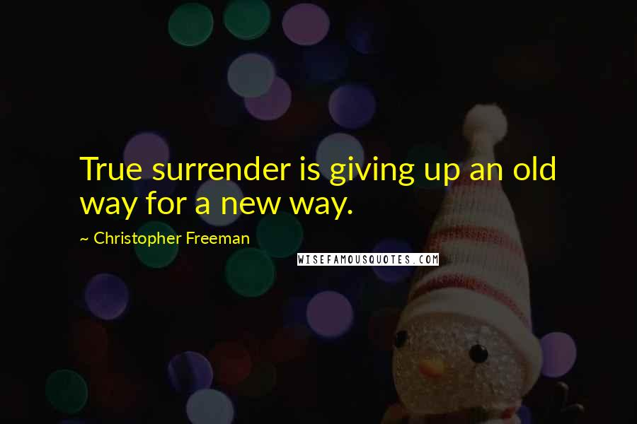 Christopher Freeman quotes: True surrender is giving up an old way for a new way.