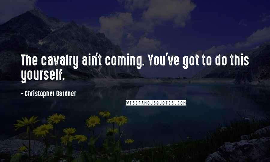 Christopher Gardner quotes: The cavalry ain't coming. You've got to do this yourself.