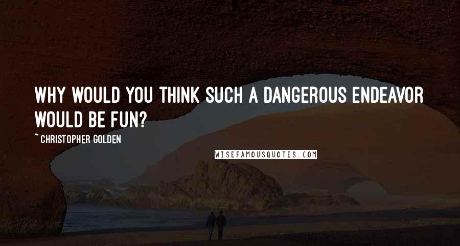 Christopher Golden quotes: Why would you think such a dangerous endeavor would be fun?