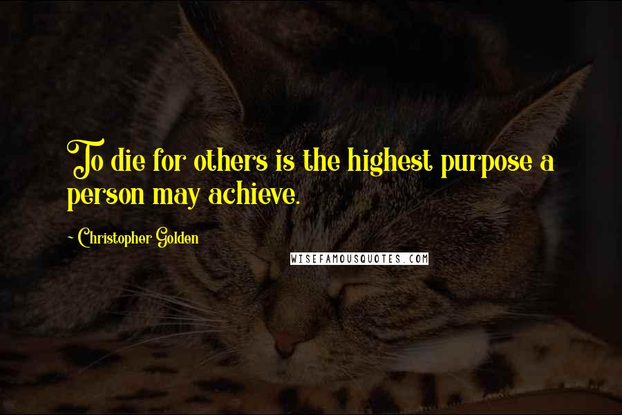 Christopher Golden quotes: To die for others is the highest purpose a person may achieve.