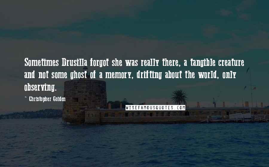 Christopher Golden quotes: Sometimes Drusilla forgot she was really there, a tangible creature and not some ghost of a memory, drifting about the world, only observing.